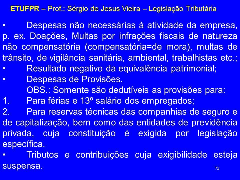 73 ETUFPR – Prof.: Sérgio de Jesus Vieira – Legislação Tributária Despesas não necessárias à atividade da empresa, p. ex. Doações, Multas por infraçõe