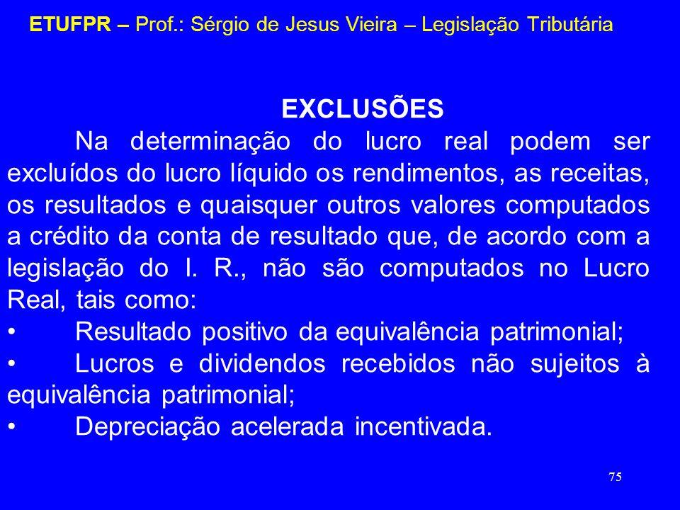 75 ETUFPR – Prof.: Sérgio de Jesus Vieira – Legislação Tributária EXCLUSÕES Na determinação do lucro real podem ser excluídos do lucro líquido os rend