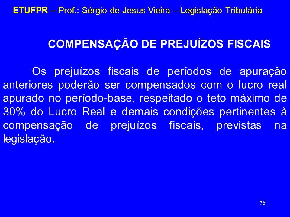 76 ETUFPR – Prof.: Sérgio de Jesus Vieira – Legislação Tributária COMPENSAÇÃO DE PREJUÍZOS FISCAIS Os prejuízos fiscais de períodos de apuração anteri