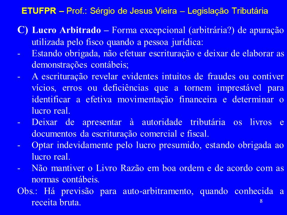 8 ETUFPR – Prof.: Sérgio de Jesus Vieira – Legislação Tributária C) Lucro Arbitrado – Forma excepcional (arbitrária?) de apuração utilizada pelo fisco