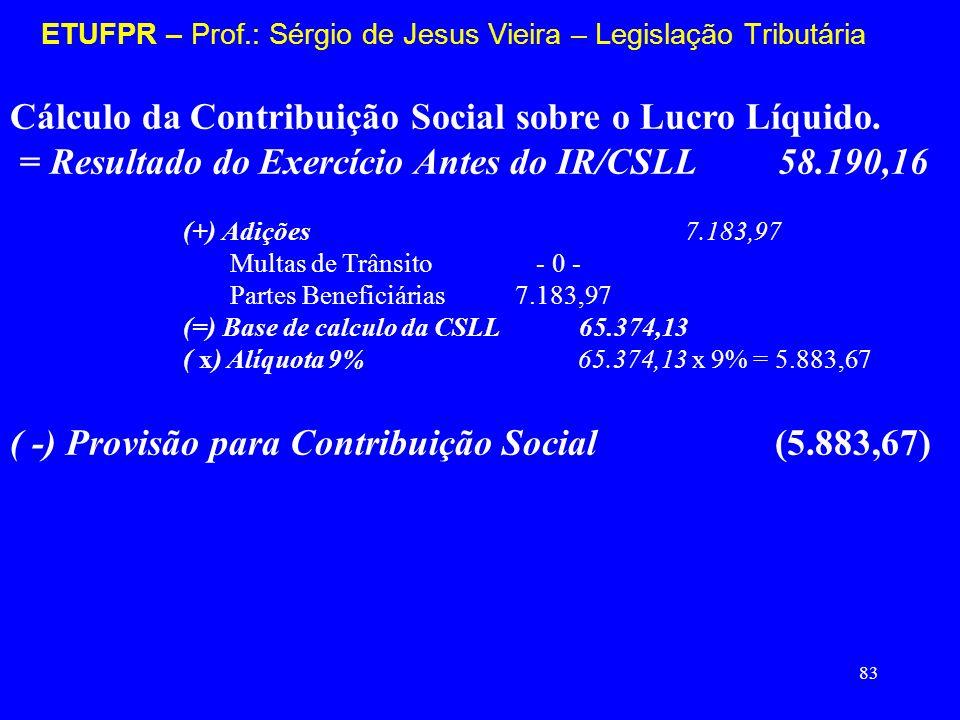 83 ETUFPR – Prof.: Sérgio de Jesus Vieira – Legislação Tributária Cálculo da Contribuição Social sobre o Lucro Líquido. = Resultado do Exercício Antes