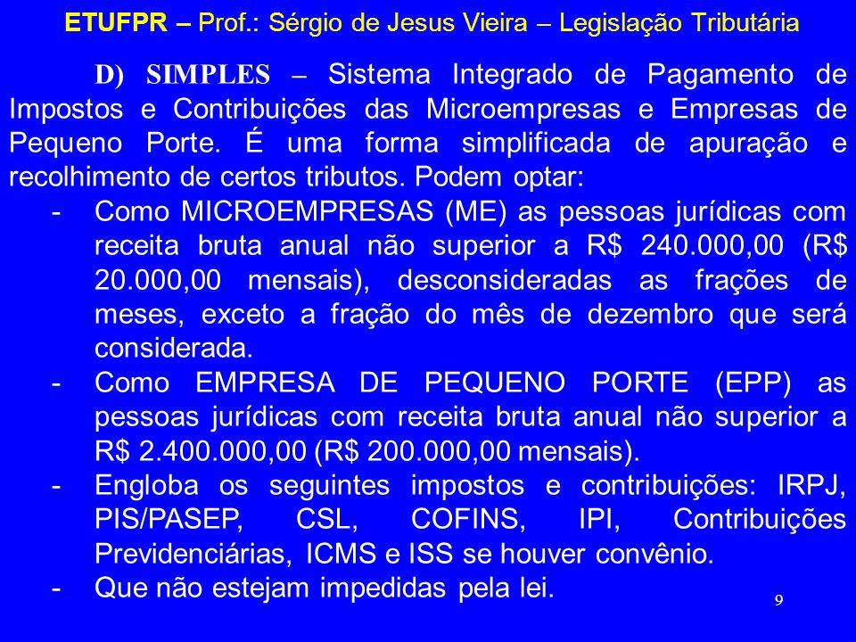9 ETUFPR – Prof.: Sérgio de Jesus Vieira – Legislação Tributária D) SIMPLES – Sistema Integrado de Pagamento de Impostos e Contribuições das Microempr