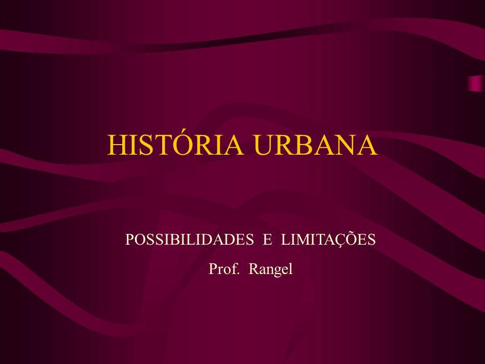 HISTÓRIA URBANA POSSIBILIDADES E LIMITAÇÕES Prof. Rangel