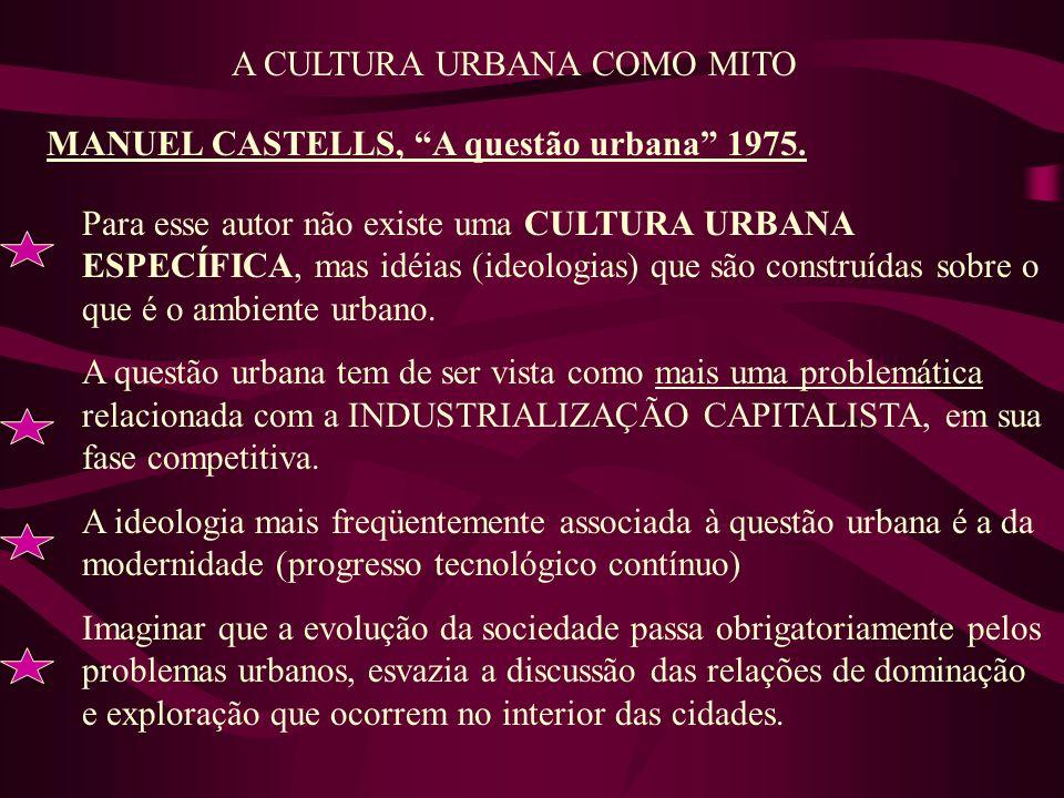 MANUEL CASTELLS, A questão urbana 1975. A CULTURA URBANA COMO MITO Para esse autor não existe uma CULTURA URBANA ESPECÍFICA, mas idéias (ideologias) q