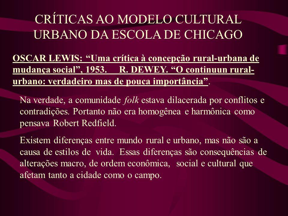 CRÍTICAS AO MODELO CULTURAL URBANO DA ESCOLA DE CHICAGO OSCAR LEWIS: Uma crítica à concepção rural-urbana de mudança social, 1953. R. DEWEY. O continu