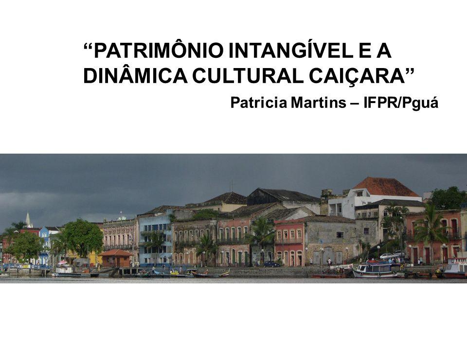 PATRIMÔNIO INTANGÍVEL E A DINÂMICA CULTURAL CAIÇARA Patricia Martins – IFPR/Pguá