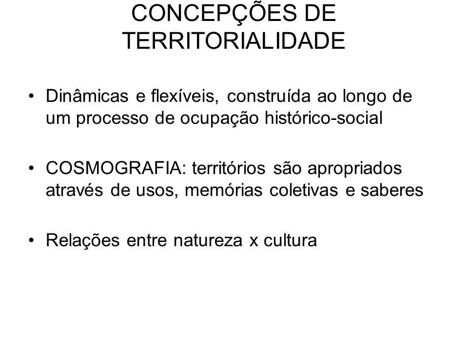 CONCEPÇÕES DE TERRITORIALIDADE Dinâmicas e flexíveis, construída ao longo de um processo de ocupação histórico-social COSMOGRAFIA: territórios são apr