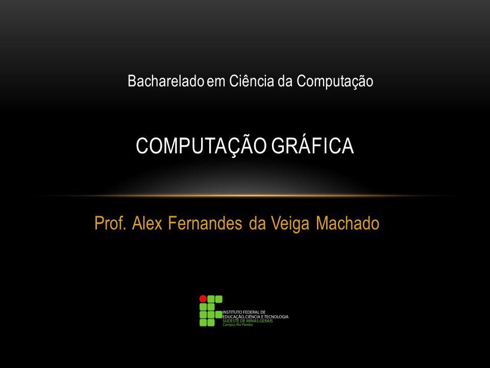 Prof. Alex Fernandes da Veiga Machado COMPUTAÇÃO GRÁFICA Bacharelado em Ciência da Computação