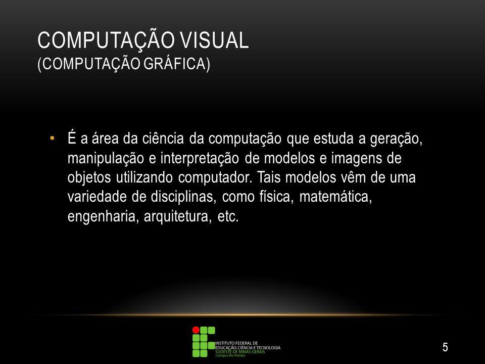 COMPUTAÇÃO VISUAL (COMPUTAÇÃO GRÁFICA) É a área da ciência da computação que estuda a geração, manipulação e interpretação de modelos e imagens de obj