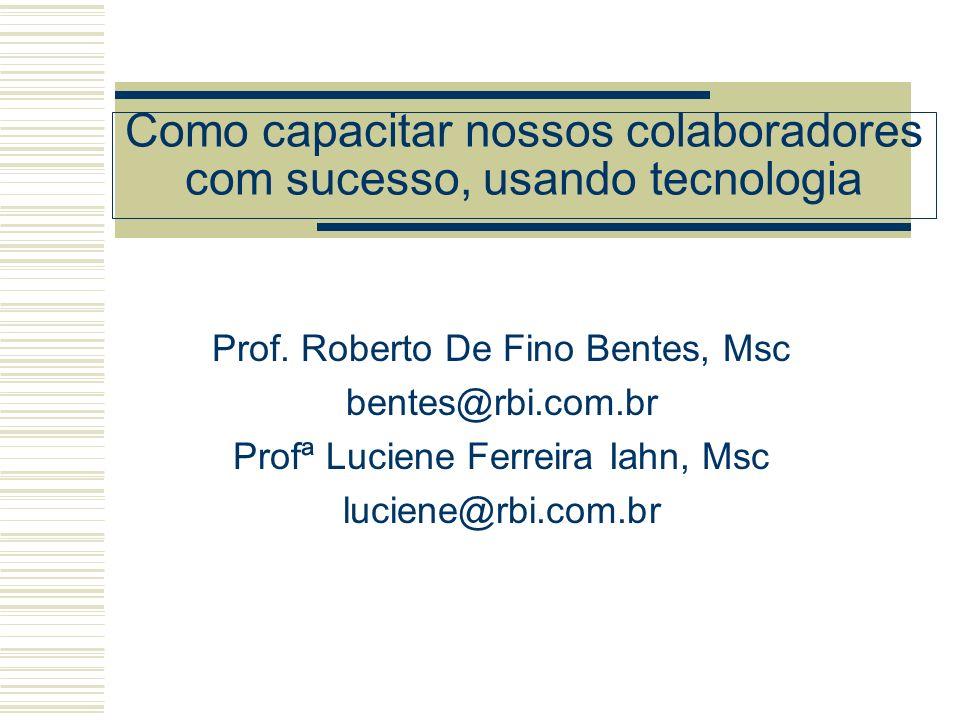 Como capacitar nossos colaboradores com sucesso, usando tecnologia Prof. Roberto De Fino Bentes, Msc bentes@rbi.com.br Profª Luciene Ferreira Iahn, Ms