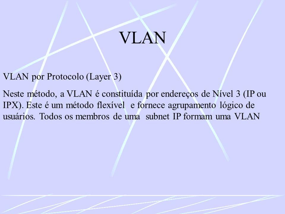 VLAN VLAN por Protocolo (Layer 3) Neste método, a VLAN é constituída por endereços de Nível 3 (IP ou IPX). Este é um método flexível e fornece agrupam