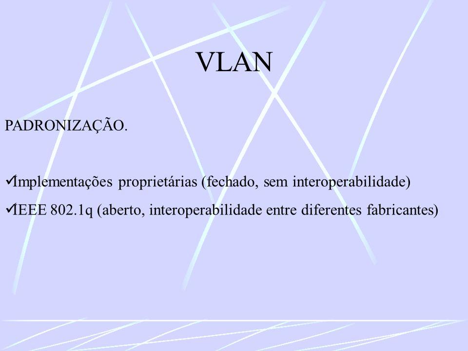 VLAN PADRONIZAÇÃO. Implementações proprietárias (fechado, sem interoperabilidade) IEEE 802.1q (aberto, interoperabilidade entre diferentes fabricantes