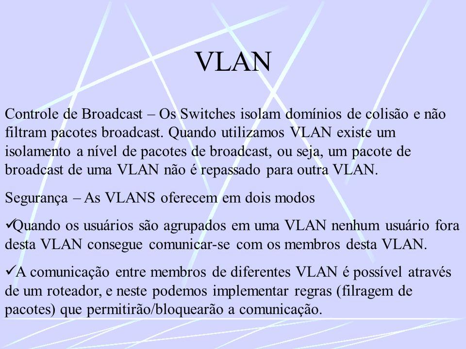 VLAN Controle de Broadcast – Os Switches isolam domínios de colisão e não filtram pacotes broadcast. Quando utilizamos VLAN existe um isolamento a nív