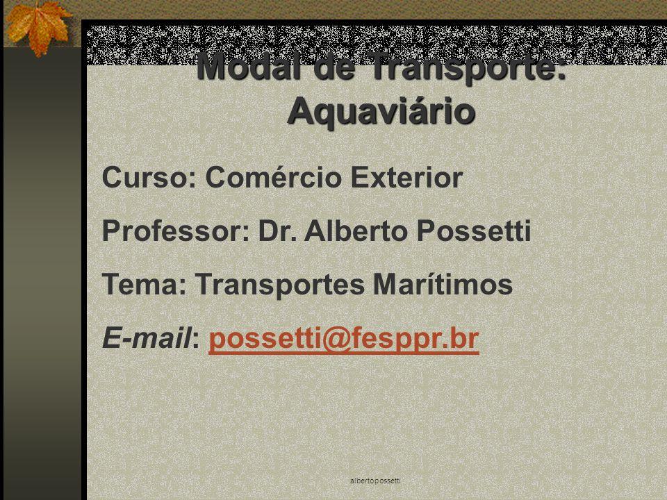 albertopossetti Modal de Transporte: Aquaviário Curso: Comércio Exterior Professor: Dr. Alberto Possetti Tema: Transportes Marítimos E-mail: possetti@