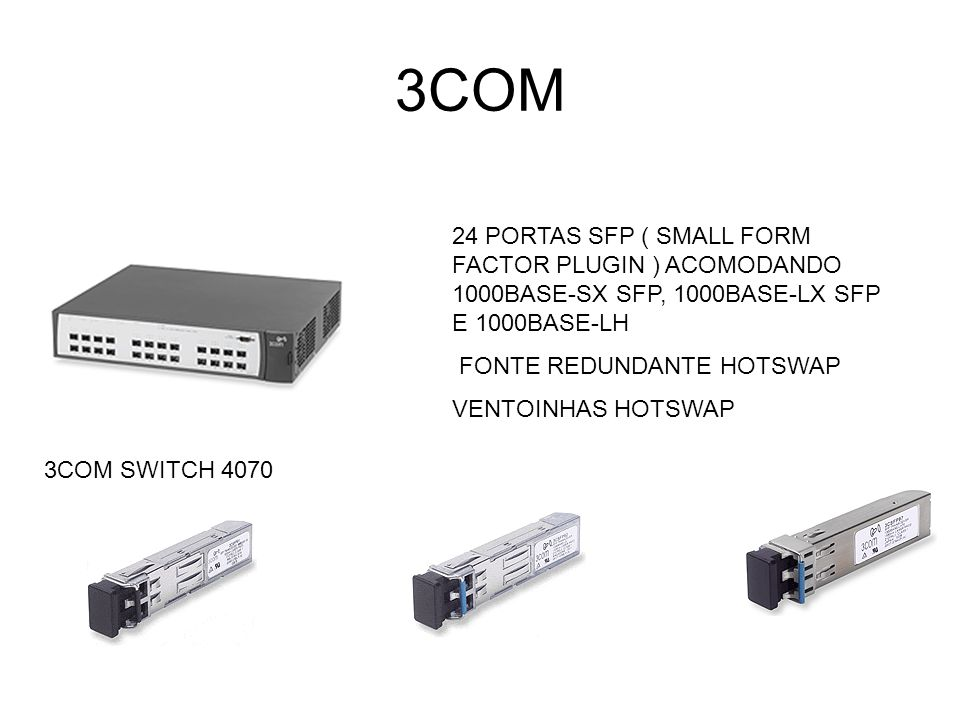 3COM 3COM SWITCH 4070 24 PORTAS SFP ( SMALL FORM FACTOR PLUGIN ) ACOMODANDO 1000BASE-SX SFP, 1000BASE-LX SFP E 1000BASE-LH FONTE REDUNDANTE HOTSWAP VE