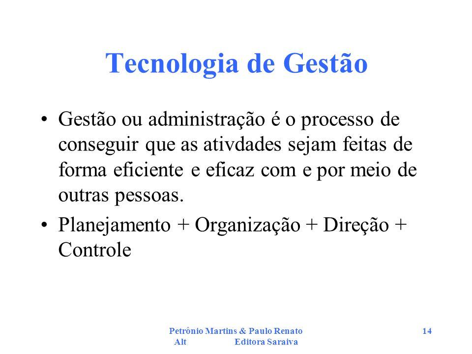 Petrônio Martins & Paulo Renato Alt Editora Saraiva 14 Tecnologia de Gestão Gestão ou administração é o processo de conseguir que as ativdades sejam feitas de forma eficiente e eficaz com e por meio de outras pessoas.