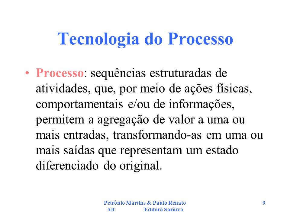 Petrônio Martins & Paulo Renato Alt Editora Saraiva 9 Tecnologia do Processo Processo: sequências estruturadas de atividades, que, por meio de ações f