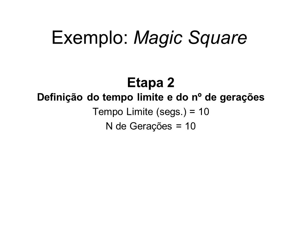 Exemplo: Magic Square Etapa 2 Definição do tempo limite e do nº de gerações Tempo Limite (segs.) = 10 N de Gerações = 10
