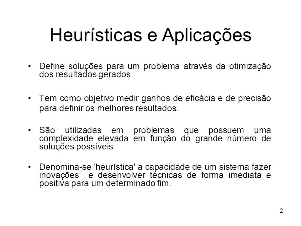 2 Heurísticas e Aplicações Define soluções para um problema através da otimização dos resultados gerados Tem como objetivo medir ganhos de eficácia e