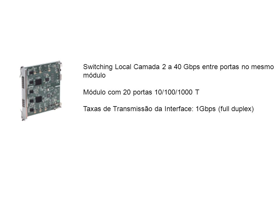 Switching Local Camada 2 a 40 Gbps entre portas no mesmo módulo Módulo com 20 portas 10/100/1000 T Taxas de Transmissão da Interface: 1Gbps (full dupl