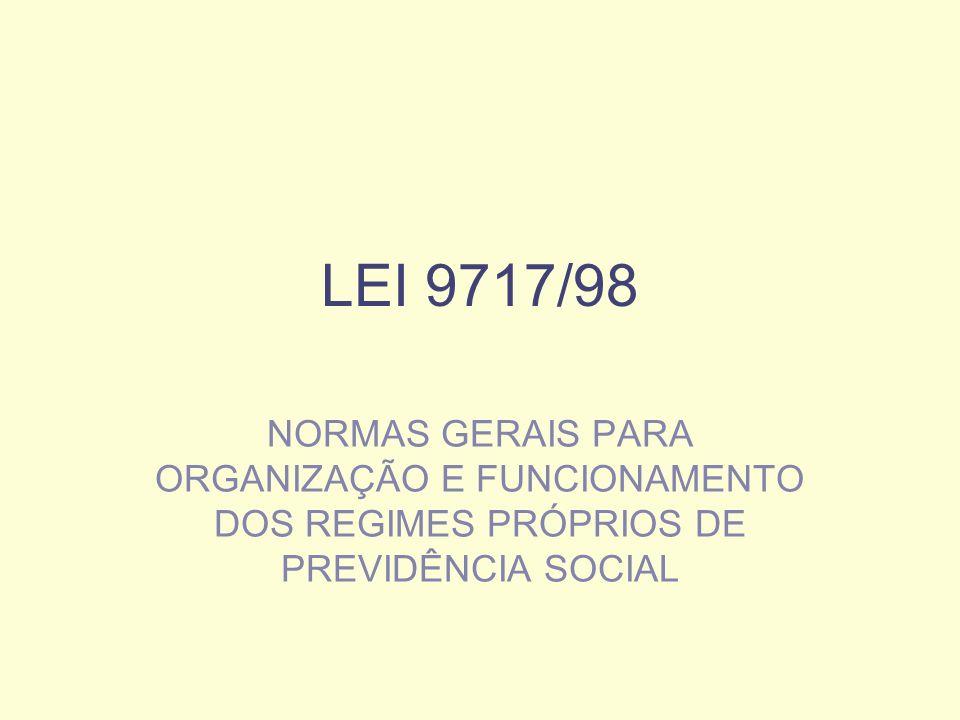 LEI 9717/98 NORMAS GERAIS PARA ORGANIZAÇÃO E FUNCIONAMENTO DOS REGIMES PRÓPRIOS DE PREVIDÊNCIA SOCIAL