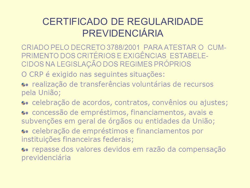 CERTIFICADO DE REGULARIDADE PREVIDENCIÁRIA CRIADO PELO DECRETO 3788/2001 PARA ATESTAR O CUM- PRIMENTO DOS CRITÉRIOS E EXIGÊNCIAS ESTABELE- CIDOS NA LEGISLAÇÃO DOS REGIMES PRÓPRIOS O CRP é exigido nas seguintes situações: realização de transferências voluntárias de recursos pela União; celebração de acordos, contratos, convênios ou ajustes; concessão de empréstimos, financiamentos, avais e subvenções em geral de órgãos ou entidades da União; celebração de empréstimos e financiamentos por instituições financeiras federais; repasse dos valores devidos em razão da compensação previdenciária
