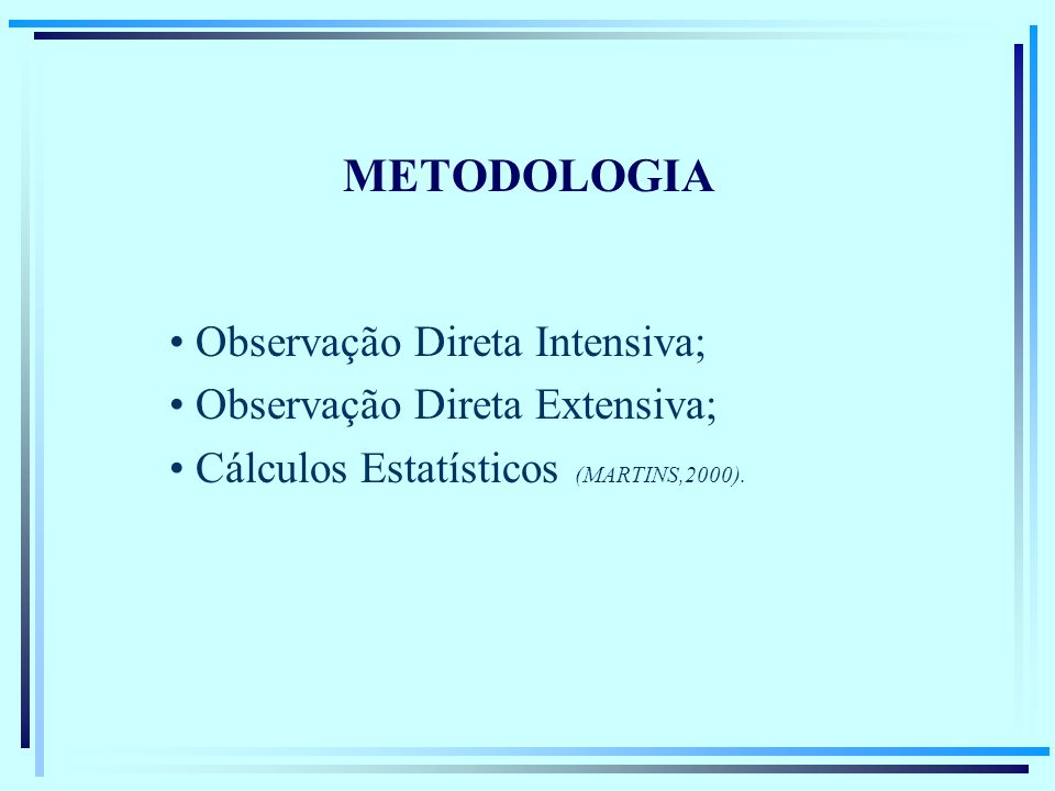 METODOLOGIA Observação Direta Intensiva; Observação Direta Extensiva; Cálculos Estatísticos (MARTINS,2000).