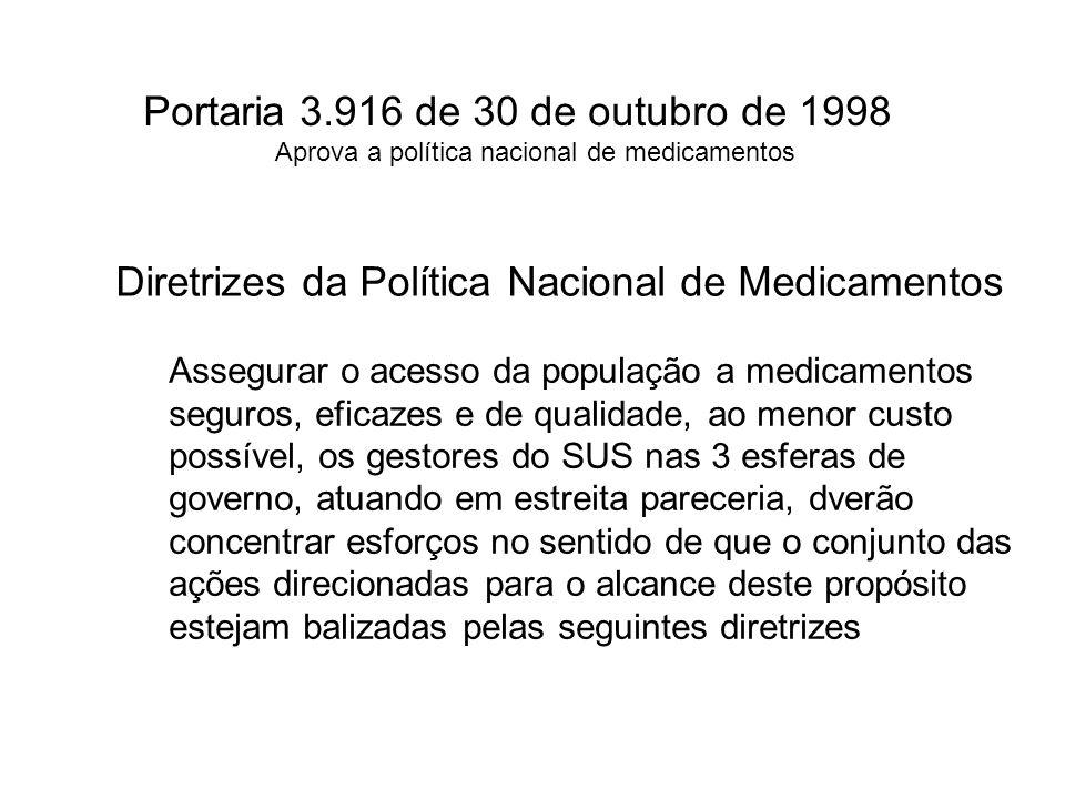 Portaria 3.916 de 30 de outubro de 1998 Aprova a política nacional de medicamentos Diretrizes da Política Nacional de Medicamentos Assegurar o acesso