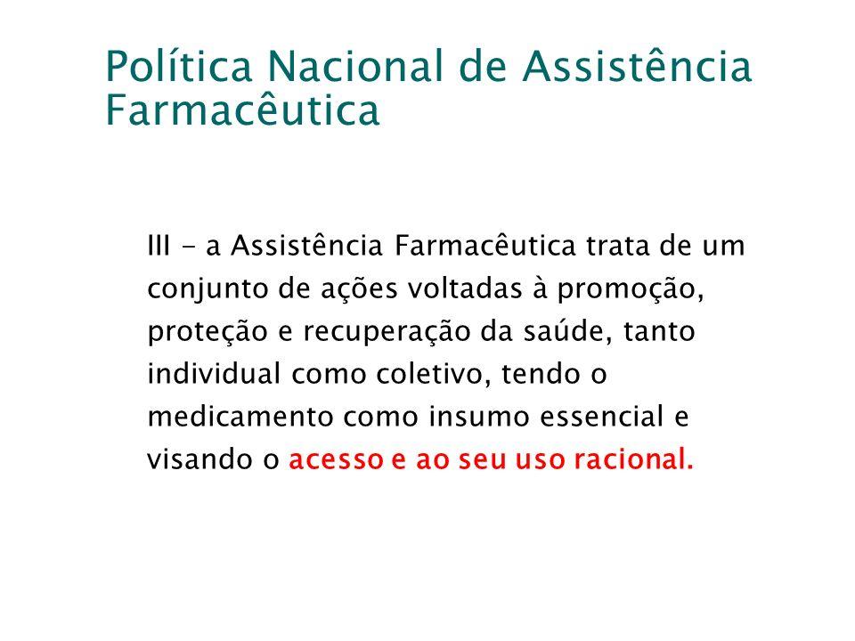 Política Nacional de Assistência Farmacêutica III - a Assistência Farmacêutica trata de um conjunto de ações voltadas à promoção, proteção e recuperaç