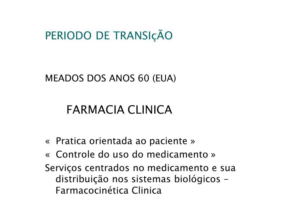 PERIODO DE TRANSIçÃO MEADOS DOS ANOS 60 (EUA) FARMACIA CLINICA « Pratica orientada ao paciente » « Controle do uso do medicamento » Serviços centrados