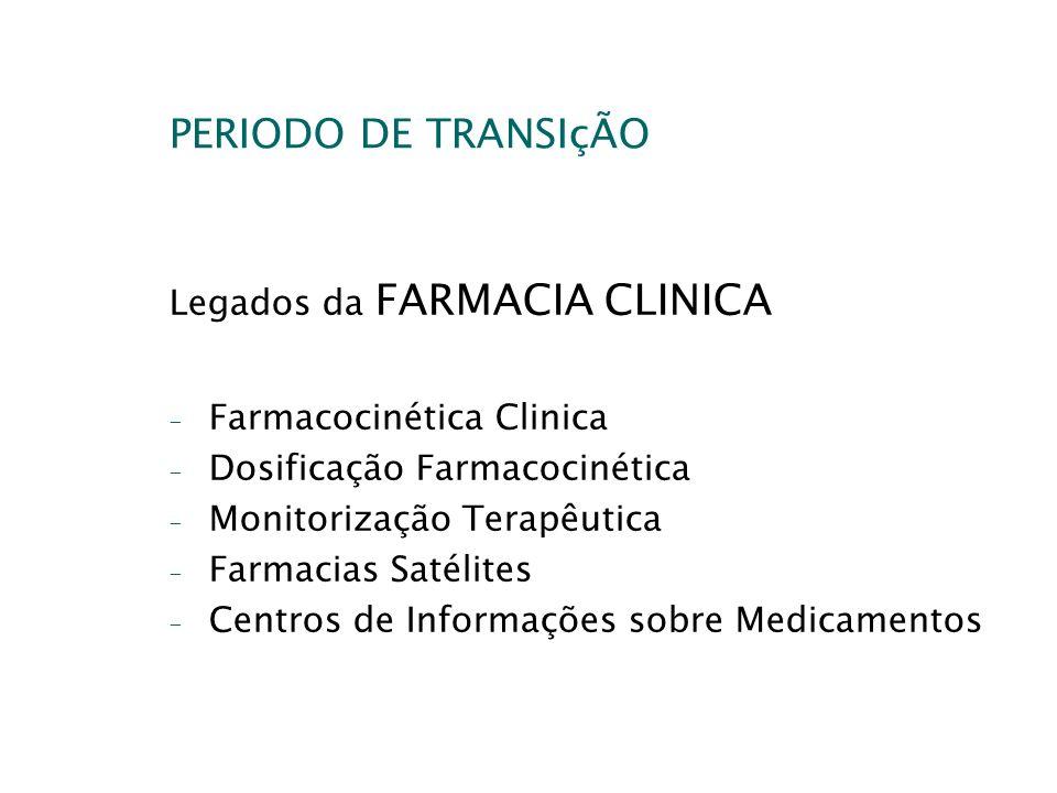 PERIODO DE TRANSIçÃO Legados da FARMACIA CLINICA - Farmacocinética Clinica - Dosificação Farmacocinética - Monitorização Terapêutica - Farmacias Satél