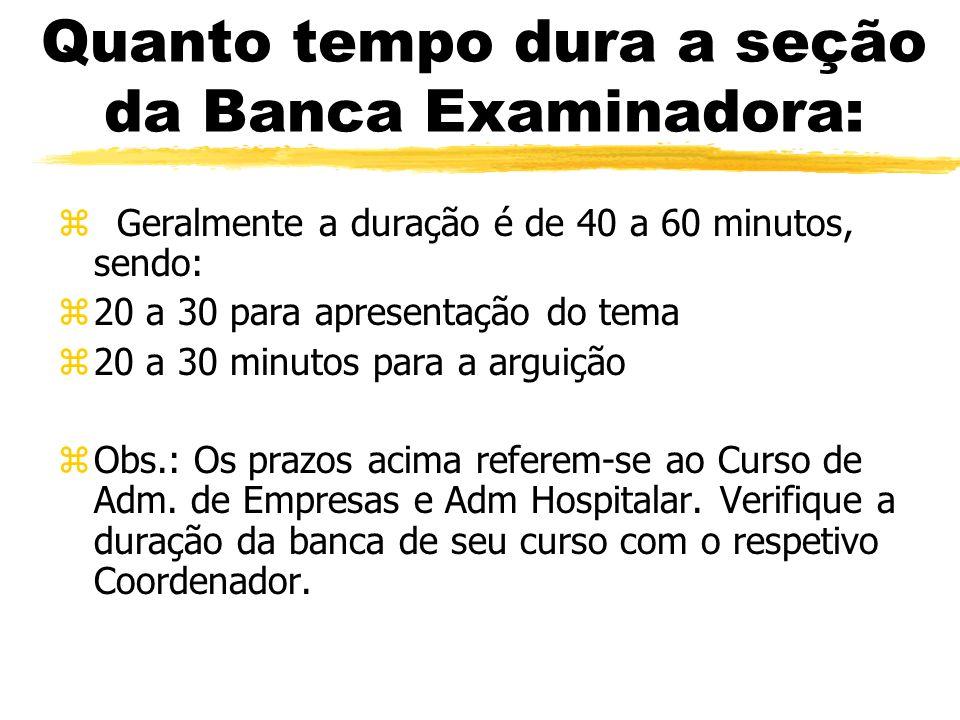 Quanto tempo dura a seção da Banca Examinadora: z Geralmente a duração é de 40 a 60 minutos, sendo: z20 a 30 para apresentação do tema z20 a 30 minuto