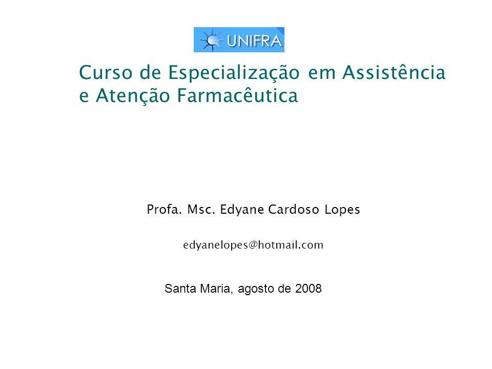 Curso de Especialização em Assistência e Atenção Farmacêutica Profa. Msc. Edyane Cardoso Lopes edyanelopes@hotmail.com Santa Maria, agosto de 2008