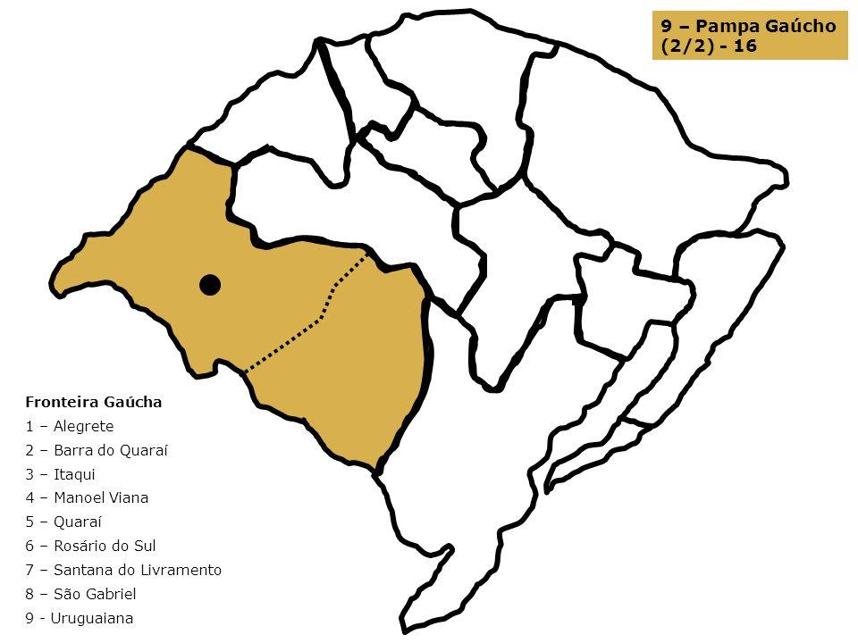 9 – Pampa Gaúcho (2/2) - 16 Fronteira Gaúcha 1 – Alegrete 2 – Barra do Quaraí 3 – Itaqui 4 – Manoel Viana 5 – Quaraí 6 – Rosário do Sul 7 – Santana do
