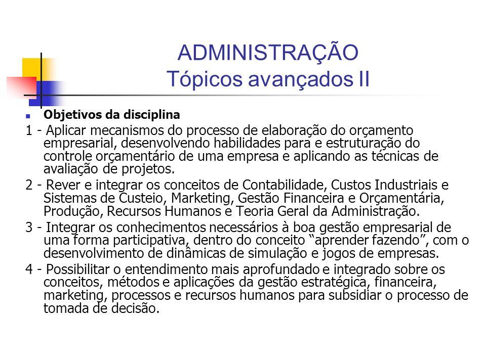 ADMINISTRAÇÃO Tópicos avançados II Objetivos da disciplina 1 - Aplicar mecanismos do processo de elaboração do orçamento empresarial, desenvolvendo ha