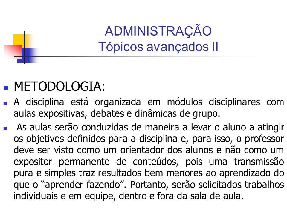 ADMINISTRAÇÃO Tópicos avançados II METODOLOGIA: A disciplina está organizada em módulos disciplinares com aulas expositivas, debates e dinâmicas de gr