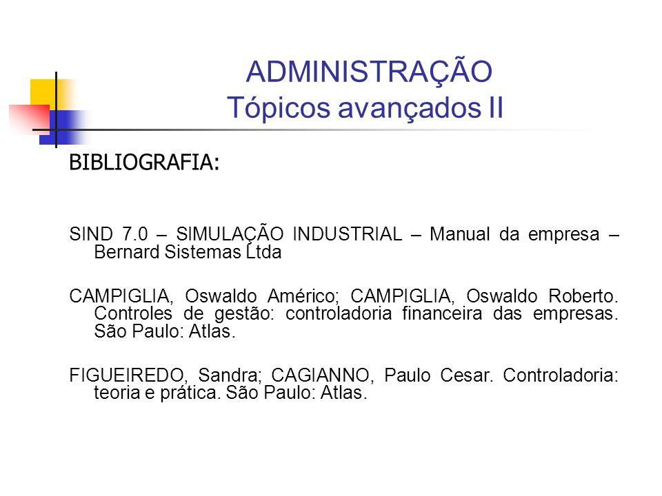 ADMINISTRAÇÃO Tópicos avançados II BIBLIOGRAFIA: SIND 7.0 – SIMULAÇÃO INDUSTRIAL – Manual da empresa – Bernard Sistemas Ltda CAMPIGLIA, Oswaldo Améric
