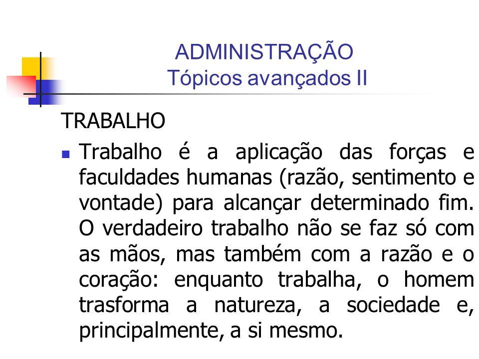 ADMINISTRAÇÃO Tópicos avançados II TRABALHO Trabalho é a aplicação das forças e faculdades humanas (razão, sentimento e vontade) para alcançar determi