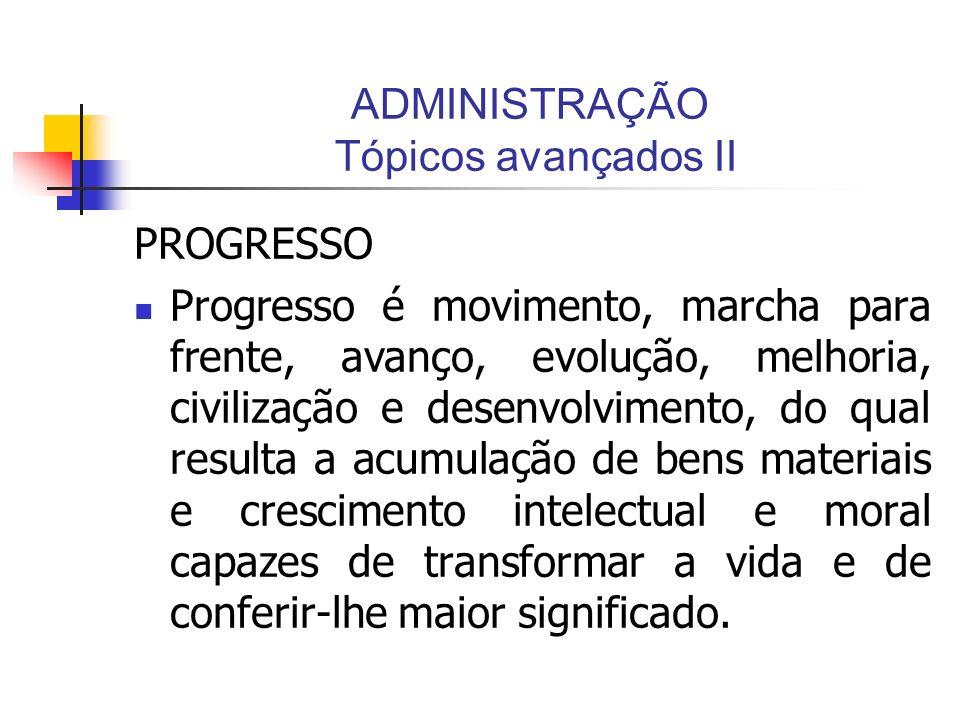 ADMINISTRAÇÃO Tópicos avançados II PROGRESSO Progresso é movimento, marcha para frente, avanço, evolução, melhoria, civilização e desenvolvimento, do