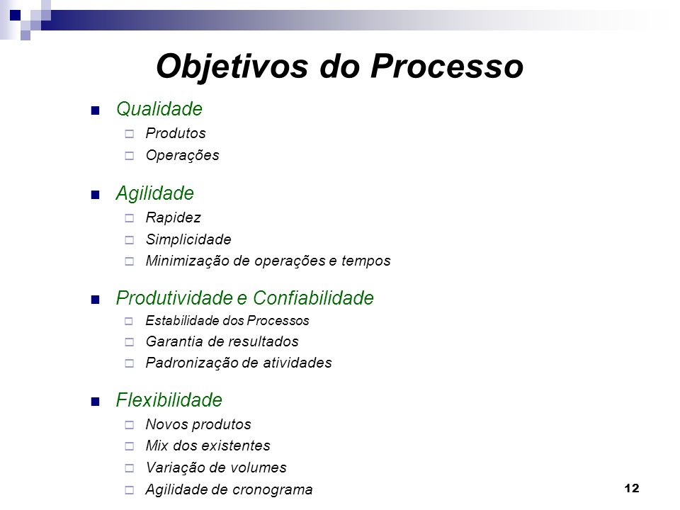 12 Qualidade Produtos Operações Agilidade Rapidez Simplicidade Minimização de operações e tempos Produtividade e Confiabilidade Estabilidade dos Proce