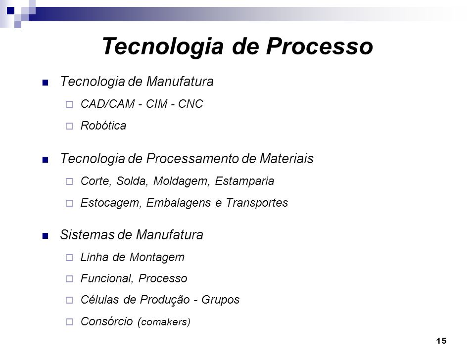 15 Tecnologia de Manufatura CAD/CAM - CIM - CNC Robótica Tecnologia de Processamento de Materiais Corte, Solda, Moldagem, Estamparia Estocagem, Embala