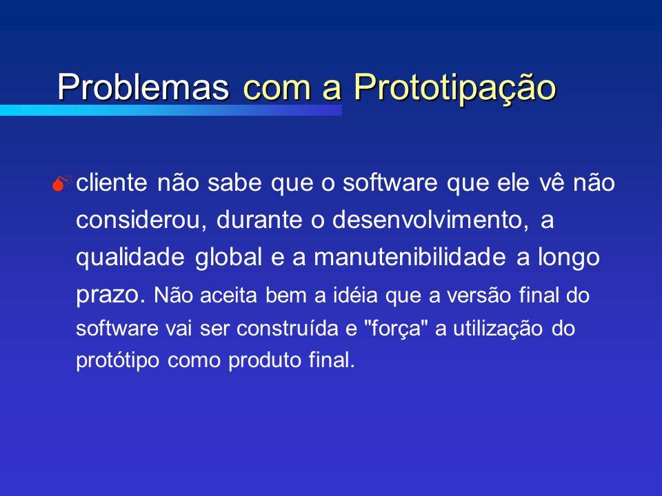 Problemas com a Prototipação cliente não sabe que o software que ele vê não considerou, durante o desenvolvimento, a qualidade global e a manutenibilidade a longo prazo.