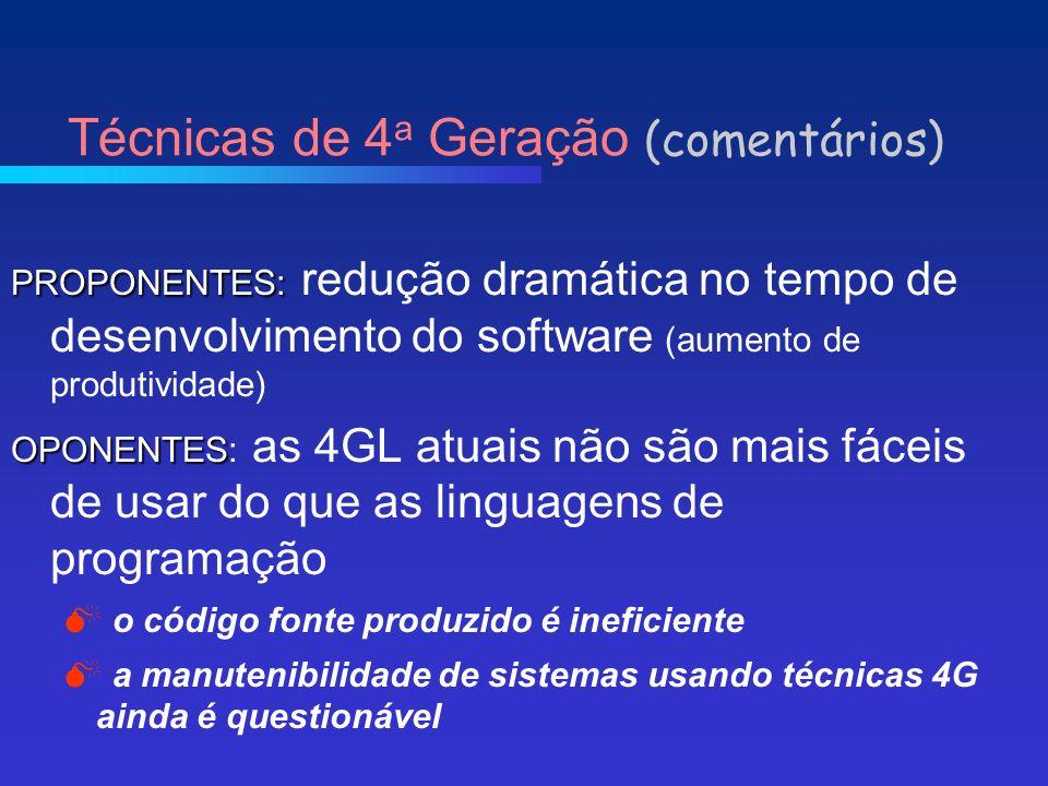 PROPONENTES: PROPONENTES: redução dramática no tempo de desenvolvimento do software (aumento de produtividade) OPONENTES OPONENTES: as 4GL atuais não são mais fáceis de usar do que as linguagens de programação o código fonte produzido é ineficiente a manutenibilidade de sistemas usando técnicas 4G ainda é questionável Técnicas de 4 a Geração (comentários)