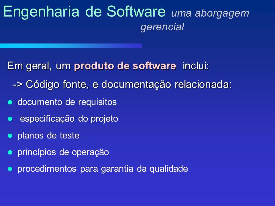 Em geral, um produto de software inclui: -> Código fonte, e documentação relacionada: -> Código fonte, e documentação relacionada: documento de requisitos especificação do projeto planos de teste princípios de operação procedimentos para garantia da qualidade Engenharia de Software uma aborgagem gerencial
