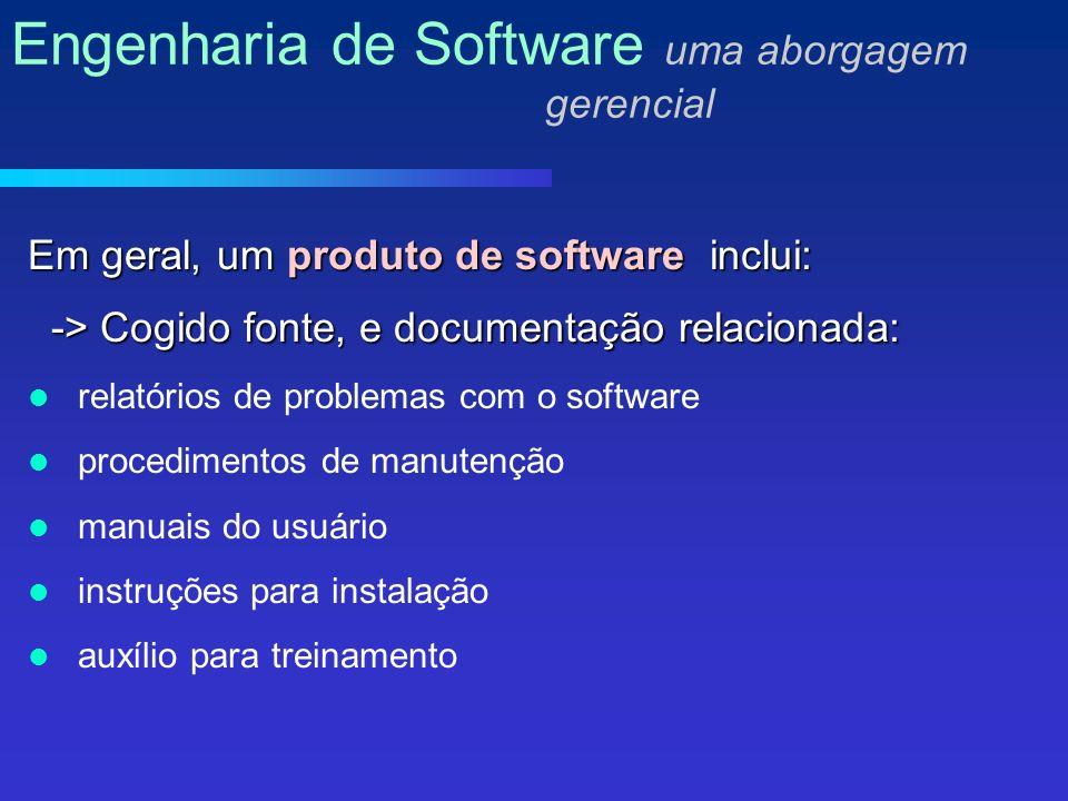 Em geral, um produto de software inclui: -> Cogido fonte, e documentação relacionada: -> Cogido fonte, e documentação relacionada: relatórios de problemas com o software procedimentos de manutenção manuais do usuário instruções para instalação auxílio para treinamento Engenharia de Software uma aborgagem gerencial