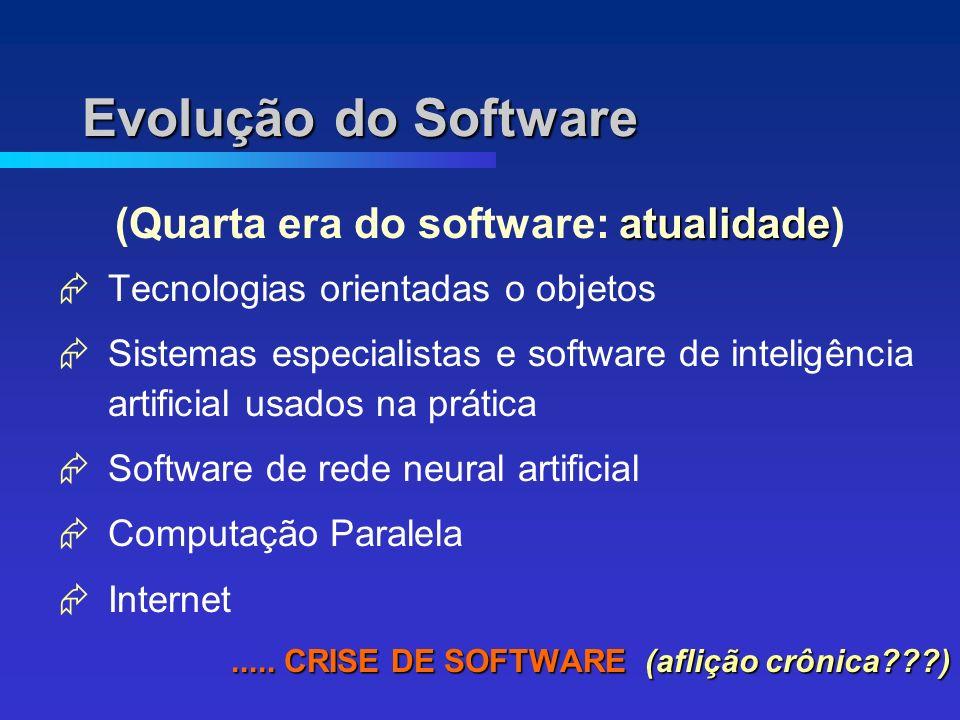 Evolução do Software atualidade (Quarta era do software: atualidade) Tecnologias orientadas o objetos Sistemas especialistas e software de inteligência artificial usados na prática Software de rede neural artificial Computação Paralela Internet.....