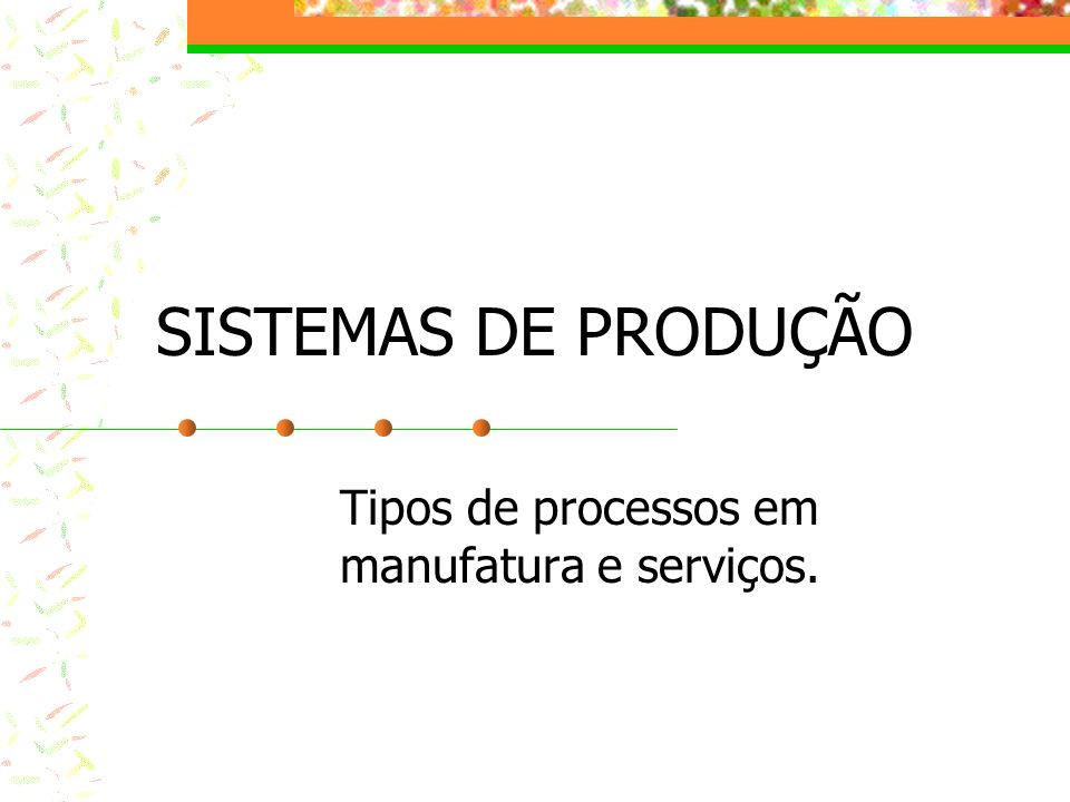 SISTEMAS DE PRODUÇÃO Tipos de processos em manufatura e serviços.