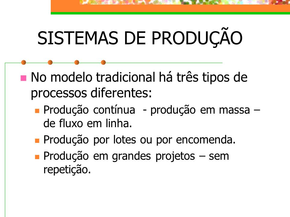 SISTEMAS DE PRODUÇÃO No modelo tradicional há três tipos de processos diferentes: Produção contínua - produção em massa – de fluxo em linha. Produção