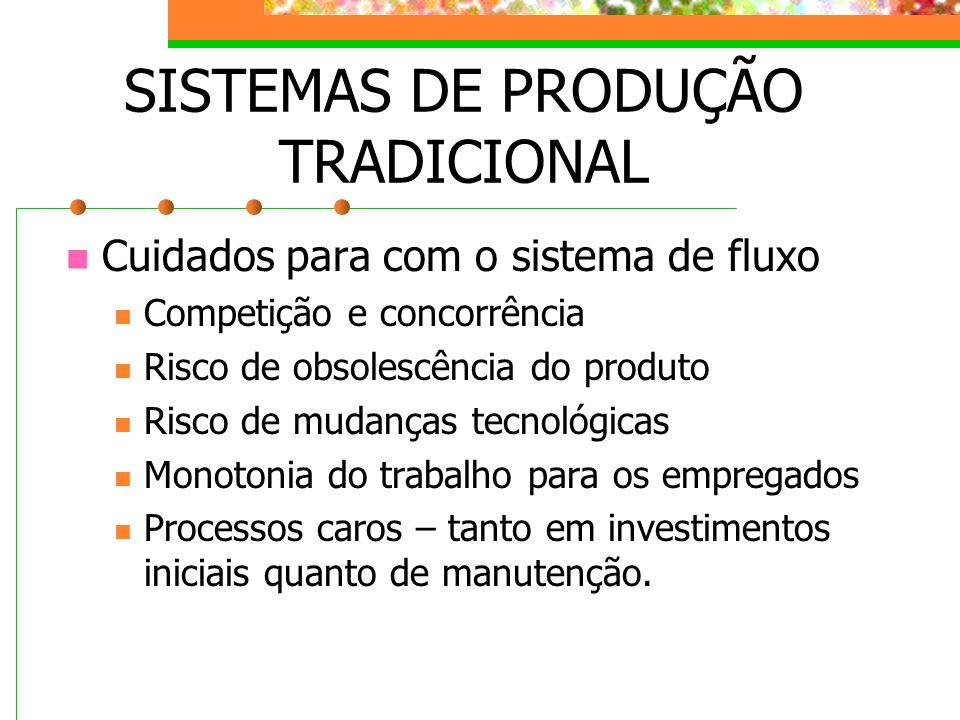 SISTEMAS DE PRODUÇÃO TRADICIONAL Cuidados para com o sistema de fluxo Competição e concorrência Risco de obsolescência do produto Risco de mudanças te