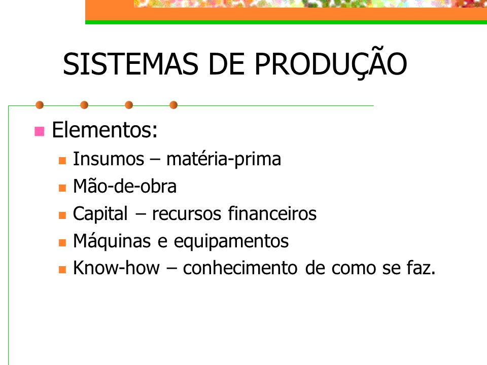 SISTEMAS DE PRODUÇÃO Elementos: Insumos – matéria-prima Mão-de-obra Capital – recursos financeiros Máquinas e equipamentos Know-how – conhecimento de
